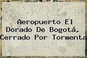 <b>Aeropuerto El Dorado</b> De Bogotá, Cerrado Por Tormenta