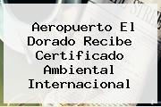 Aeropuerto <b>El Dorado</b> Recibe Certificado Ambiental Internacional