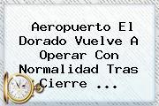 <b>Aeropuerto El Dorado</b> Vuelve A Operar Con Normalidad Tras Cierre <b>...</b>
