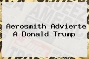 Aerosmith Advierte A <b>Donald Trump</b>