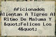 """Aficionados Alientan A <b>Tigres</b> Al Ritmo De Maluma Y """"Felices Los 4"""""""