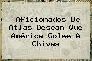 Aficionados De Atlas Desean Que <b>América</b> Golee A Chivas