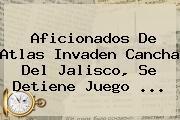 Aficionados De <b>Atlas</b> Invaden Cancha Del Jalisco, Se Detiene Juego <b>...</b>