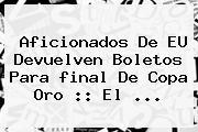 Aficionados De EU Devuelven Boletos Para <b>final</b> De <b>Copa Oro</b> :: El <b>...</b>