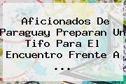 Aficionados De Paraguay Preparan Un Tifo Para El Encuentro Frente A ...