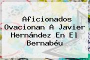 Aficionados Ovacionan A <b>Javier Hernández</b> En El Bernabéu