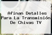 Afinan Detalles Para La Transmisión De <b>Chivas TV</b>