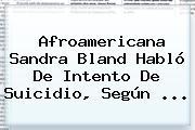 Afroamericana <b>Sandra Bland</b> Habló De Intento De Suicidio, Según <b>...</b>