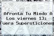 Afronta Tu Miedo A Los <b>viernes 13</b>; Fuera Supersticiones