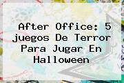 After Office: 5 <b>juegos</b> De Terror Para Jugar En <b>Halloween</b>