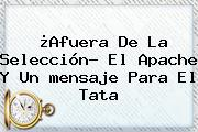 ¿Afuera De La Selección? El Apache Y Un <b>mensaje Para</b> El Tata