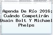 Agenda De Río 2016: Cuándo Competirán Usain Bolt Y <b>Michael Phelps</b>