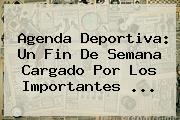 Agenda Deportiva: Un Fin De Semana Cargado Por Los Importantes ...