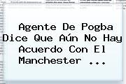 Agente De <b>Pogba</b> Dice Que Aún No Hay Acuerdo Con El Manchester ...