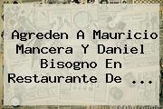 Agreden A <b>Mauricio Mancera</b> Y Daniel Bisogno En Restaurante De <b>...</b>