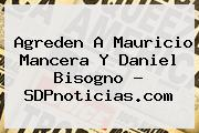 Agreden A <b>Mauricio Mancera</b> Y Daniel Bisogno - SDPnoticias.com