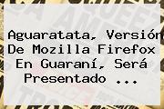Aguaratata, Versión De Mozilla <b>Firefox</b> En Guaraní, Será Presentado <b>...</b>