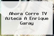 Ahora Corre TV Azteca A <b>Enrique Garay</b>