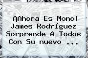 ¡Ahora Es Mono! <b>James</b> Rodríguez Sorprende A Todos Con Su <b>nuevo</b> ...