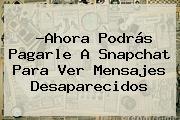 ?Ahora Podrás Pagarle A <b>Snapchat</b> Para Ver Mensajes Desaparecidos