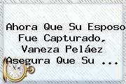 Ahora Que Su Esposo Fue Capturado, <b>Vaneza Peláez</b> Asegura Que Su ...