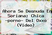 Ahora Se Desnuda En Soriana; Chica ?porno? Del <b>Oxxo</b> (<b>Video</b>)