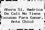 Ahora Sí, <b>América</b> De Cali No Tiene Excusas Para Ganar, Ante <b>Chicó</b>