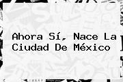 Ahora Sí, Nace La <b>Ciudad De México</b>