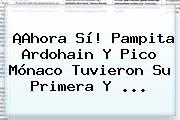 ¡Ahora Sí! Pampita Ardohain Y Pico <b>Mónaco</b> Tuvieron Su Primera Y ...