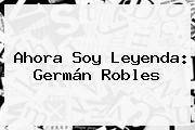 Ahora Soy Leyenda: <b>Germán Robles</b>