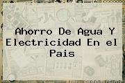 Ahorro De Agua Y Electricidad En <b>el Pais</b>