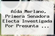 <b>Aída Merlano</b>, Primera Senadora Electa Investigada Por Presunta ...