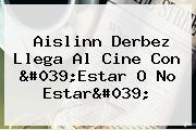 <b>Aislinn Derbez</b> Llega Al Cine Con &#039;Estar O No Estar&#039;