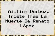 Aislinn Derbez, Triste Tras La <b>muerte De Renato López</b>