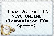 Ajax Vs Lyon EN <b>VIVO</b> ONLINE (Transmisión <b>FOX Sports</b>)
