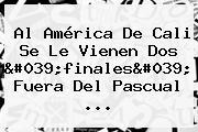 Al <b>América De Cali</b> Se Le Vienen Dos 'finales' Fuera Del Pascual ...
