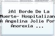 ¿Al Borde De La Muerte? Hospitalizan A <b>Angelina Jolie</b> Por Anorexia <b>...</b>