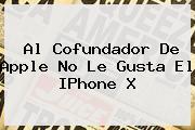 <u>Al Cofundador De Apple No Le Gusta El IPhone X</u>
