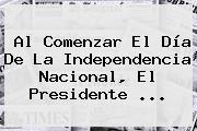 Al Comenzar El <b>Día De La Independencia</b> Nacional, El Presidente ...