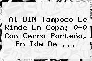 Al DIM Tampoco Le Rinde En Copa: 0-0 Con <b>Cerro Porteño</b>, En Ida De ...