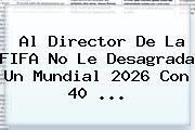 Al Director De La <b>FIFA</b> No Le Desagrada Un Mundial 2026 Con 40 ...