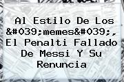 Al Estilo De Los &#039;<b>memes</b>&#039;, El Penalti Fallado De Messi Y Su Renuncia