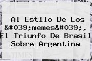Al Estilo De Los 'memes', El Triunfo De <b>Brasil</b> Sobre <b>Argentina</b>