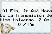 Al Fin, ¿a Qué Hora Es La Transmisión De <b>Miss Universo</b>? 7 Am, O 7 Pm