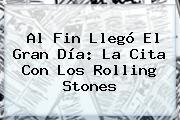 Al Fin Llegó El Gran Día: La Cita Con Los <b>Rolling Stones</b>