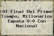 <b>Al Final Del Primer Tiempo, Millonarios Empata 0-0 Con Nacional</b>
