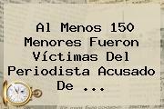 Al Menos 150 Menores Fueron Víctimas Del Periodista Acusado De <b>...</b>