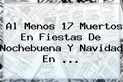 Al Menos 17 Muertos En Fiestas De <b>Nochebuena</b> Y Navidad En ...