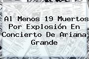 Al Menos 19 Muertos Por Explosión En Concierto De <b>Ariana Grande</b>