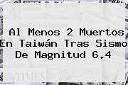Al Menos 2 Muertos En <b>Taiwán</b> Tras Sismo De Magnitud 6.4